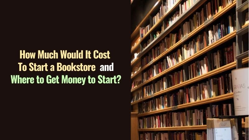 How Much Would It Cost to Start a Bookstore and Where to Get Money to Start